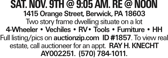 SAT. NOV. 9TH @ 9:05 AM. Re @ noon 1415 Orange Street, Berwick, PA 18603 Two story frame dwelling situate on a lot 4-Wheeler -- Vechiles -- RV-- Tools -- Furniture -- HH Full listing/pics on auctionzip.com ID #1857. To view real estate, call auctioneer for an appt. RAY H. KNECHT AY002251. (570) 784-1011.