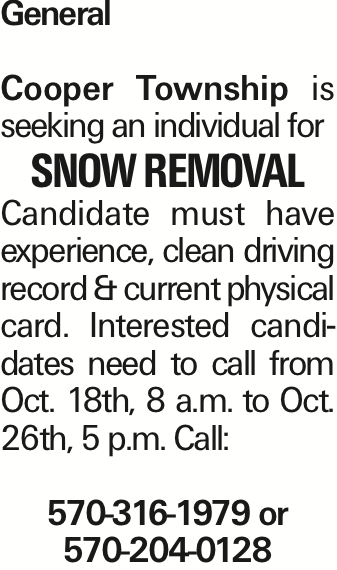 General Cooper Township is seeking an individual for Snow Removal Candidate must have experience, clean driving record & current physical card. Interested candidates need to call from Oct. 18th, 8 a.m. to Oct. 26th, 5 p.m. Call: 570-316-1979 or 570-204-0128