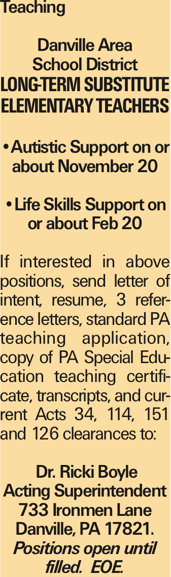 Teaching Danville Area School District Long-term Substitute Elementary Teachers --Autistic Support on or about November 20 --Life Skills Support on or about Feb 20 If interested in above positions, send letter of intent, resume, 3 reference letters, standard PA teaching application, copy of PA Special Education teaching certificate, transcripts, and current Acts 34, 114, 151 and 126 clearances to: Dr. Ricki Boyle Acting Superintendent 733 Ironmen Lane Danville, PA 17821. Positions open until filled. EOE.