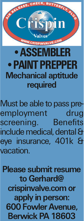 --ASSEMBLER --paint prepper Mechanical aptitude required Must be able to pass pre-employment drug screening. Benefits include medical, dental & eye insurance, 401k & vacation. Please submit resume to Gerhard@ crispinvalve.com or apply in person: 600 Fowler Avenue, Berwick PA 18603
