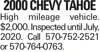2000 CHEVY TAHOE High mileage vehicle. $2,000. Inspected until July, 2020. Call 570-752-2521 or 570-764-0763.