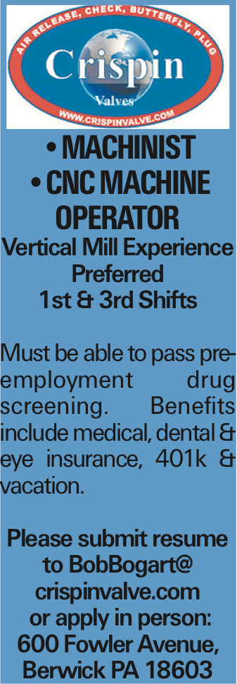 --MACHINIST --CNC MACHINE OPERATOR Vertical Mill Experience Preferred 1st & 3rd Shifts Must be able to pass pre-employment drug screening. Benefits include medical, dental & eye insurance, 401k & vacation. Please submit resume to BobBogart@ crispinvalve.com or apply in person: 600 Fowler Avenue, Berwick PA 18603