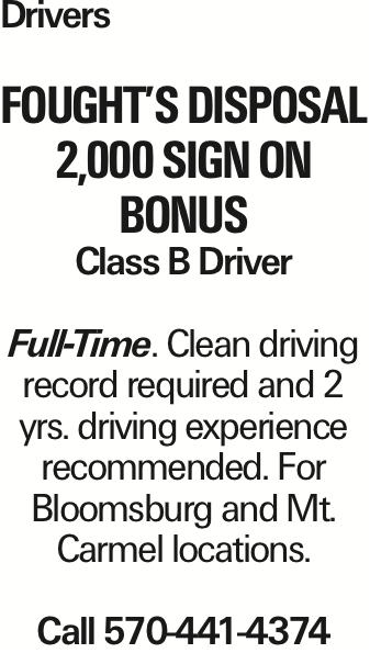 Drivers Fought's Disposal 2,000 Sign On Bonus Class B Driver Full-Time. Clean driving record required and 2 yrs. driving experience recommended. For Bloomsburg and Mt. Carmel locations. Call 570-441-4374