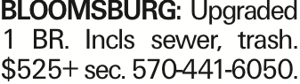 Bloomsburg: Upgraded 1 BR. Incls sewer, trash. $525+ sec. 570-441-6050.