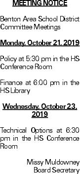 Meeting Notice Benton Area School District Committee Meetings Monday, October 21, 2019 Policy at 5:30 pm in the HS Conference Room Finance at 6:00 pm in the HS Library Wednesday, October 23, 2019 Technical Options at 6:30 pm in the HS Conference Room Missy Muldowney Board Secretary