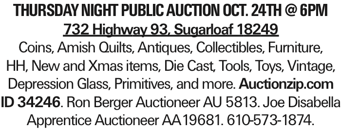 Thursday Night Public Auction OCT. 24th @6pm 732 Highway 93, Sugarloaf 18249 Coins, Amish Quilts, Antiques, Collectibles, Furniture, HH, New and Xmas items, Die Cast, Tools, Toys, Vintage, Depression Glass, Primitives, and more. Auctionzip.com ID 34246. Ron Berger Auctioneer AU 5813. Joe Disabella Apprentice Auctioneer AA19681. 610-573-1874.