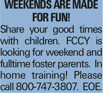 WEEKENDS ARE MADE FOR FUN! Share your good times with children. FCCY is looking for weekend and fulltime foster parents. In home training! Please call 800-747-3807. EOE.