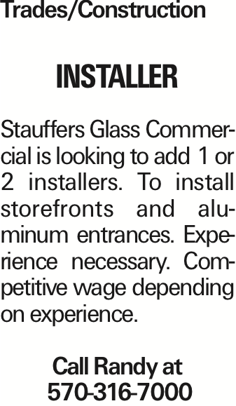 Trades/Construction INSTALLER Stauffers Glass Commercial is looking to add 1 or 2 installers. To install storefronts and aluminum entrances. Experience necessary. Competitive wage depending on experience. Call Randy at 570-316-7000
