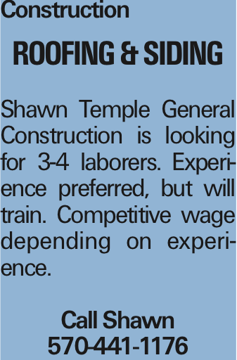 Construction Roofing & Siding Shawn Temple General Construction is looking for 3-4 laborers. Experience preferred, but will train. Competitive wage depending on experience. Call Shawn 570-441-1176