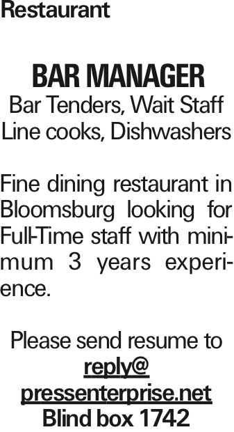 Restaurant BAR manager Bar Tenders, Wait Staff Line cooks, Dishwashers Fine dining restaurant in Bloomsburg looking for Full-Time staff with minimum 3 years experience. Please send resume to reply@ pressenterprise.net Blind box 1742
