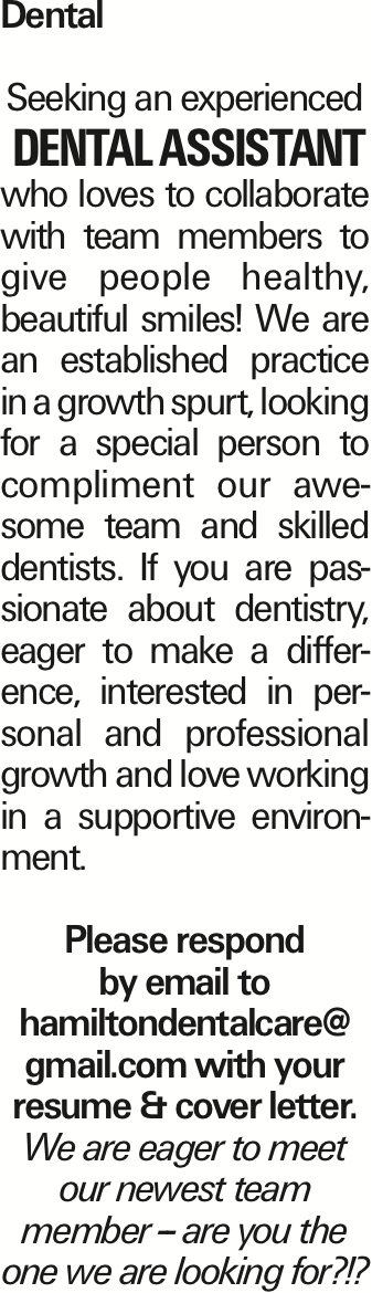 Dental Seeking an experienced Dental Assistant who loves to collaborate with team members to give people healthy, beautiful smiles! We are an established practice in a growth spurt, looking for a special person to compliment our awesome team and skilled dentists. If you are passionate about dentistry, eager to make a difference, interested in personal and professional growth and love working in a supportive environment. Please respond by email to hamiltondentalcare@ gmail.com with your resume & cover letter. We are eager to meet our newest team member -- are you the one we are looking for?!?