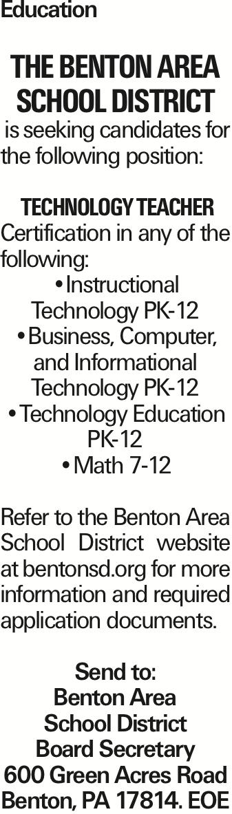 Education The Benton Area School District is seeking candidates for the following position: Technology Teacher Certification in any of the following: --Instructional Technology PK-12 --Business, Computer, and Informational Technology PK-12 --Technology Education PK-12 --Math 7-12 Refer to the Benton Area School District website at bentonsd.org for more information and required application documents. Send to: Benton Area School District Board Secretary 600 Green Acres Road Benton, PA 17814. EOE