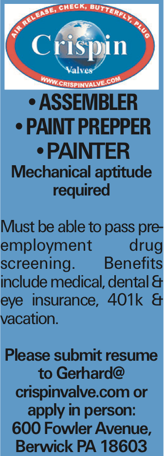 --ASSEMBLER --paint prepper --PAINTER Mechanical aptitude required Must be able to pass pre-employment drug screening. Benefits include medical, dental & eye insurance, 401k & vacation. Please submit resume to Gerhard@ crispinvalve.com or apply in person: 600 Fowler Avenue, Berwick PA 18603