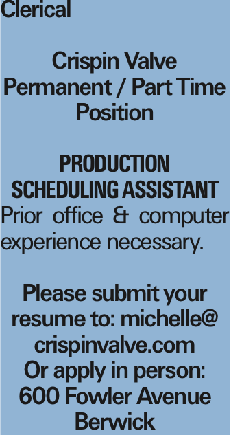 Clerical Crispin Valve Permanent / Part Time Position Production Scheduling Assistant Prior office & computer experience necessary. Please submit your resume to: michelle@ crispinvalve.com Or apply in person: 600 Fowler Avenue Berwick