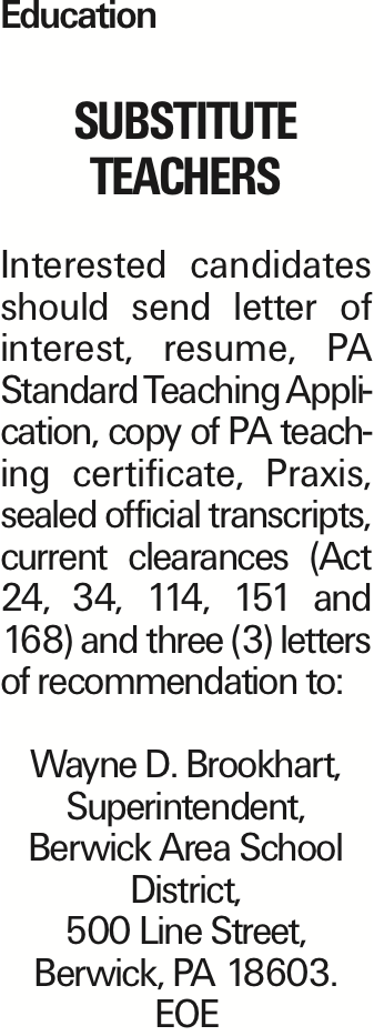 Education Substitute Teachers Interested candidates should send letter of interest, resume, PA Standard Teaching Application, copy of PA teaching certificate, Praxis, sealed official transcripts, current clearances (Act 24, 34, 114, 151 and 168) and three (3) letters of recommendation to: Wayne D. Brookhart, Superintendent, Berwick Area School District, 500 Line Street, Berwick, PA 18603. EOE