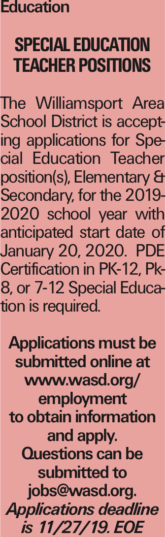 Education Special Education Teacher Positions The Williamsport Area School District is accepting applications for Special Education Teacher position(s), Elementary & Secondary, for the 2019-2020 school year with anticipated start date of January 20, 2020. PDE Certification in PK-12, Pk-8, or 7-12 Special Education is required. Applications must be submitted online at www.wasd.org/ employment to obtain information and apply. Questions can be submitted to jobs@wasd.org. Applications deadline is 11/27/19. EOE