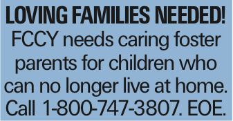 Loving families needed! FCCY needs caring foster parents for children who can no longer live at home. Call 1-800-747-3807. EOE.