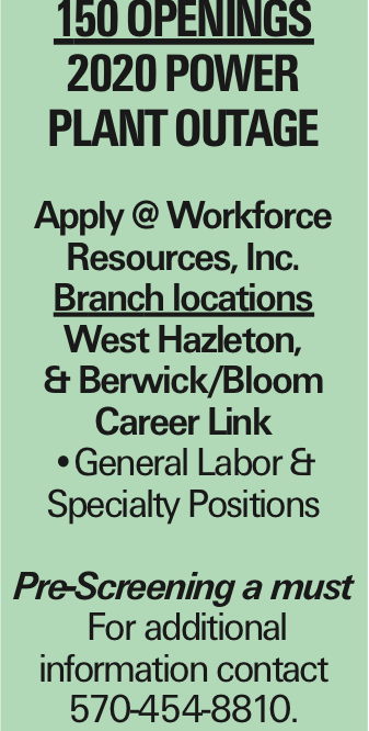 150 Openings 2020 Power Plant OUTAGE Apply @ Workforce Resources, Inc. Branch locations West Hazleton, & Berwick/Bloom Career Link --General Labor & Specialty Positions Pre-Screening a must For additional information contact 570-454-8810.