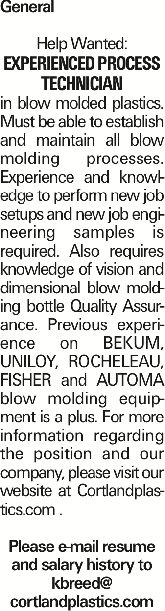General Help Wanted: Experienced Process Technician in blow molded plastics. Must be able to establish and maintain all blow molding processes. Experience and knowledge to perform new job setups and new job engineering samples is required. Also requires knowledge of vision and dimensional blow molding bottle Quality Assurance. Previous experience on BEKUM, UNILOY, ROCHELEAU, FISHER and AUTOMA blow molding equipment is a plus. For more information regarding the position and our company, please visit our website at Cortlandplastics.com . Please e-mail resume and salary history to kbreed@ cortlandplastics.com