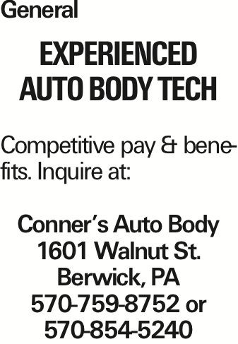 General Experienced Auto Body Tech Competitive pay & benefits. Inquire at: Conner's Auto Body 1601 Walnut St. Berwick, PA 570-759-8752 or 570-854-5240