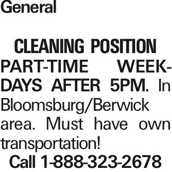 General Cleaning POSITION PART-TIME WEEKDAYS after 5pm. In Bloomsburg/Berwick area. Must have own transportation! Call 1-888-323-2678