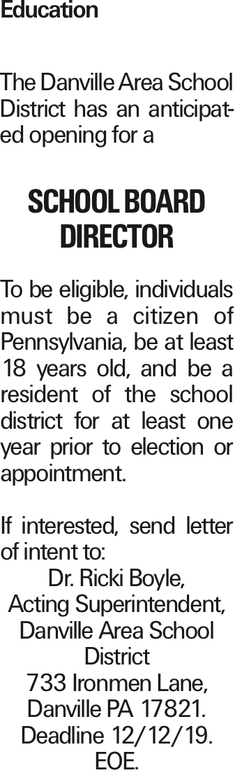 Education The Danville Area School District has an anticipated opening for a school board director To be eligible, individuals must be a citizen of Pennsylvania, be at least 18 years old, and be a resident of the school district for at least one year prior to election or appointment. If interested, send letter of intent to: Dr. Ricki Boyle, Acting Superintendent, Danville Area School District 733 Ironmen Lane, Danville PA 17821. Deadline 12/12/19. EOE.