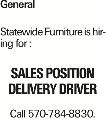 General Statewide Furniture is hiring for : Sales position Delivery Driver Call 570-784-8830.