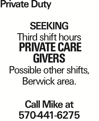 Private Duty Seeking Third shift hours private care givers Possible other shifts, Berwick area. Call Mike at 570-441-6275