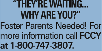 """""""They're Waiting… Why are you?"""" Foster Parents Needed! For more information call FCCY at 1-800-747-3807."""
