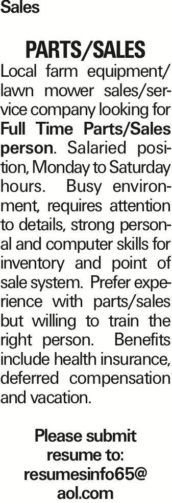 Sales Parts/Sales Local farm equipment/ lawn mower sales/service company looking for Full Time Parts/Sales person. Salaried position, Monday to Saturday hours. Busy environment, requires attention to details, strong personal and computer skills for inventory and point of sale system. Prefer experience with parts/sales but willing to train the right person. Benefits include health insurance, deferred compensation and vacation. Please submit resume to: resumesinfo65@ aol.com