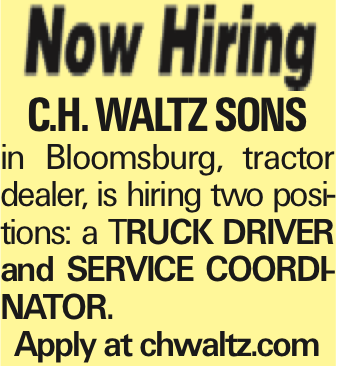 C.H. Waltz Sons in Bloomsburg, tractor dealer, is hiring two positions: a TRUCK DRIVER and SERVICE COORDINATOR. Apply at chwaltz.com