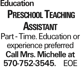 Education Preschool Teaching Assistant Part - Time. Education or experience preferred Call Mrs. Michelle at 570-752-3545. EOE