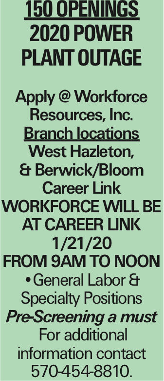 150 Openings 2020 Power Plant OUTAGE Apply @ Workforce Resources, Inc. Branch locations West Hazleton, & Berwick/Bloom Career Link Workforce will be at Career Link 1/21/20 from 9am to Noon --General Labor & Specialty Positions Pre-Screening a must For additional information contact 570-454-8810.