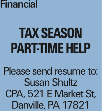Financial Tax Season Part-Time Help Please send resume to: Susan Shultz CPA, 521 E Market St, Danville, PA 17821