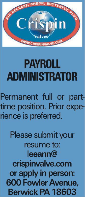 PAYROLL ADMINISTRATOR Permanent full or part-time position. Prior experience is preferred. Please submit your resume to: leeann@ crispinvalve.com or apply in person: 600 Fowler Avenue, Berwick PA 18603