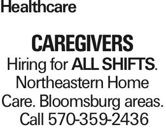 Healthcare CAREGIVERS Hiring for All SHIFTS. Northeastern Home Care. Bloomsburg areas. Call 570-359-2436