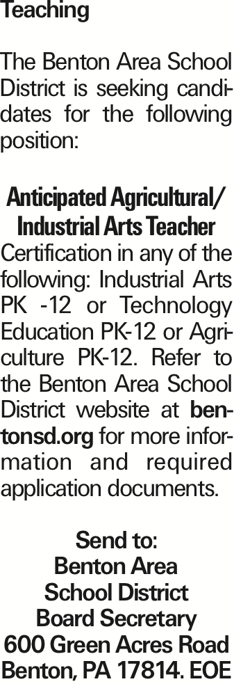 Teaching The Benton Area School District is seeking candidates for the following position: Anticipated Agricultural/ Industrial Arts Teacher Certification in any of the following: Industrial Arts PK -12 or Technology Education PK-12 or Agriculture PK-12. Refer to the Benton Area School District website at bentonsd.org for more information and required application documents. Send to: Benton Area School District Board Secretary 600 Green Acres Road Benton, PA 17814. EOE