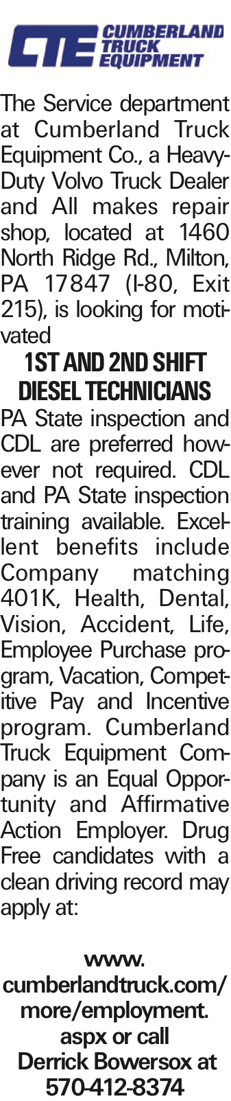 The Service department at Cumberland Truck Equipment Co., a Heavy-Duty Volvo Truck Dealer and All makes repair shop, located at 1460 North Ridge Rd., Milton, PA 17847 (I-80, Exit 215), is looking for motivated 1st and 2nd Shift Diesel Technicians PA State inspection and CDL are preferred however not required. CDL and PA State inspection training available. Excellent benefits include Company matching 401K, Health, Dental, Vision, Accident, Life, Employee Purchase program, Vacation, Competitive Pay and Incentive program. Cumberland Truck Equipment Company is an Equal Opportunity and Affirmative Action Employer. Drug Free candidates with a clean driving record may apply at: www. cumberlandtruck.com/more/employment. aspx or call Derrick Bowersox at 570-412-8374