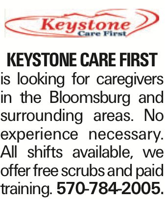 Keystone Care First is looking for caregivers in the Bloomsburg and surrounding areas. No experience necessary. All shifts available, we offer free scrubs and paid training. 570-784-2005.