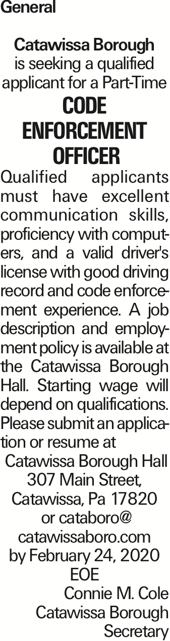 General Catawissa Borough is seeking a qualified applicant for a Part-Time Code Enforcement Officer Qualified applicants must have excellent communication skills, proficiency with computers, and a valid driver's license with good driving record and code enforcement experience. A job description and employment policy is available at the Catawissa Borough Hall. Starting wage will depend on qualifications. Please submit an application or resume at Catawissa Borough Hall 307 Main Street, Catawissa, Pa 17820 or cataboro@ catawissaboro.com by February 24, 2020 EOE Connie M. Cole Catawissa Borough Secretary