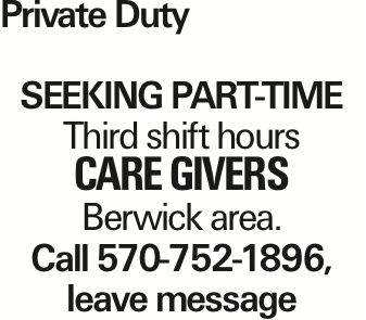 Private Duty Seeking PART-TIME Third shift hours care givers Berwick area. Call 570-752-1896, leave message