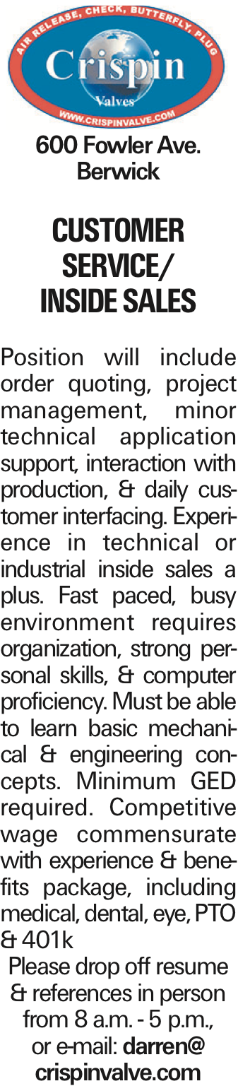 600 Fowler Ave. Berwick CUSTOMER seRVICE/ INSIDE SALES Position will include order quoting, project management, minor technical application support, interaction with production, & daily customer interfacing. Experience in technical or industrial inside sales a plus. Fast paced, busy environment requires organization, strong personal skills, & computer proficiency. Must be able to learn basic mechanical & engineering concepts. Minimum GED required. Competitive wage commensurate with experience & benefits package, including medical, dental, eye, PTO & 401k Please drop off resume & references in person from 8 a.m. - 5 p.m., or e-mail: darren@ crispinvalve.com