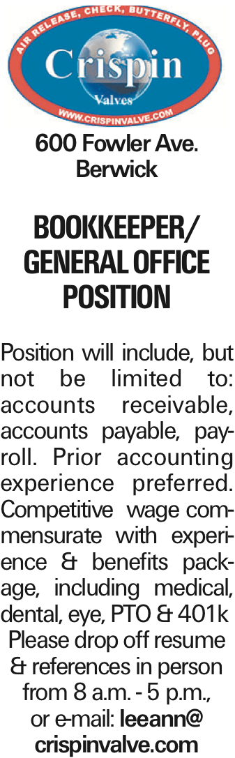 600 Fowler Ave. Berwick BOOKKEEPER/ GENERAL OFFICE POSITION Position will include, but not be limited to: accounts receivable, accounts payable, payroll. Prior accounting experience preferred. Competitive wage commensurate with experience & benefits package, including medical, dental, eye, PTO & 401k Please drop off resume & references in person from 8 a.m. - 5 p.m., or e-mail: leeann@ crispinvalve.com