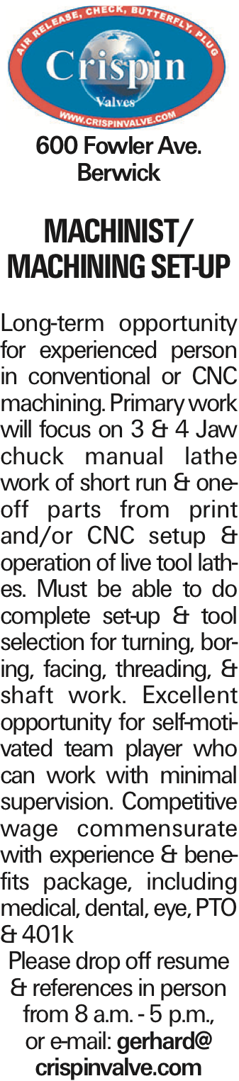 600 Fowler Ave. Berwick MACHINIST/ MACHINING SET-UP Long-term opportunity for experienced person in conventional or CNC machining. Primary work will focus on 3 & 4 Jaw chuck manual lathe work of short run & one-off parts from print and/or CNC setup & operation of live tool lathes. Must be able to do complete set-up & tool selection for turning, boring, facing, threading, & shaft work. Excellent opportunity for self-motivated team player who can work with minimal supervision. Competitive wage commensurate with experience & benefits package, including medical, dental, eye, PTO & 401k Please drop off resume & references in person from 8 a.m. - 5 p.m., or e-mail: gerhard@ crispinvalve.com