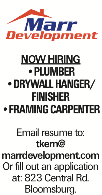 NOW HIRING --Plumber --Drywall Hanger/ Finisher --Framing Carpenter Email resume to: tkern@ marrdevelopment.com Or fill out an application at: 823 Central Rd. Bloomsburg.