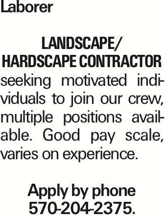 Laborer Landscape/ Hardscape contractor seeking motivated individuals to join our crew, multiple positions available. Good pay scale, varies on experience. Apply by phone 570-204-2375.