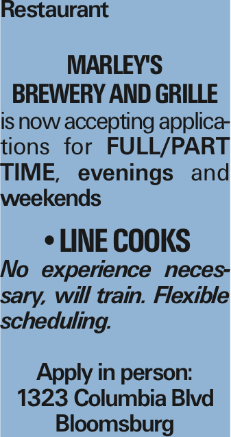 Restaurant Marley's Brewery and Grille is now accepting applications for Full/Part Time, evenings and weekends --Line Cooks No experience necessary, will train. Flexible scheduling. Apply in person: 1323 Columbia Blvd Bloomsburg