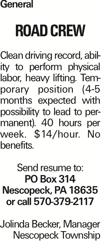 General ROAD CREW Clean driving record, ability to perform physical labor, heavy lifting. Temporary position (4-5 months expected with possibility to lead to permanent). 40 hours per week. $14/hour. No benefits. Send resume to: PO Box 314 Nescopeck, PA 18635 or call 570-379-2117 Jolinda Becker, Manager Nescopeck Township