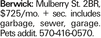 Berwick: Mulberry St. 2BR, $725/mo. + sec. includes garbage, sewer, garage. Pets addit. 570-416-0570.