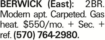 BERWICK (East): 2BR. Modern apt. Carpeted. Gas heat. $550/mo. + Sec. + ref. (570) 764-2980.